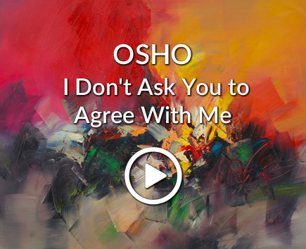 OSHO: I Don't Ask You to Agree With Me