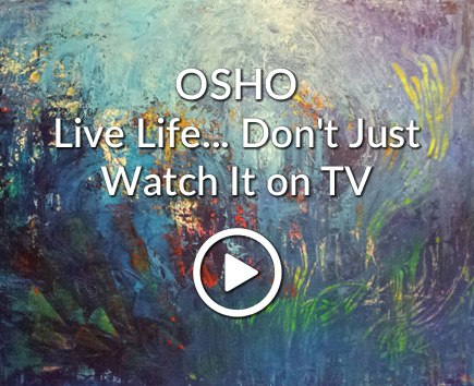 OSHO: Live Life... Don't Just Watch It on TV