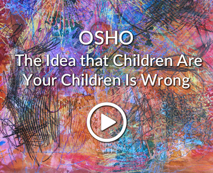 OSHO: The Idea that Children Are Your Children Is Wrong
